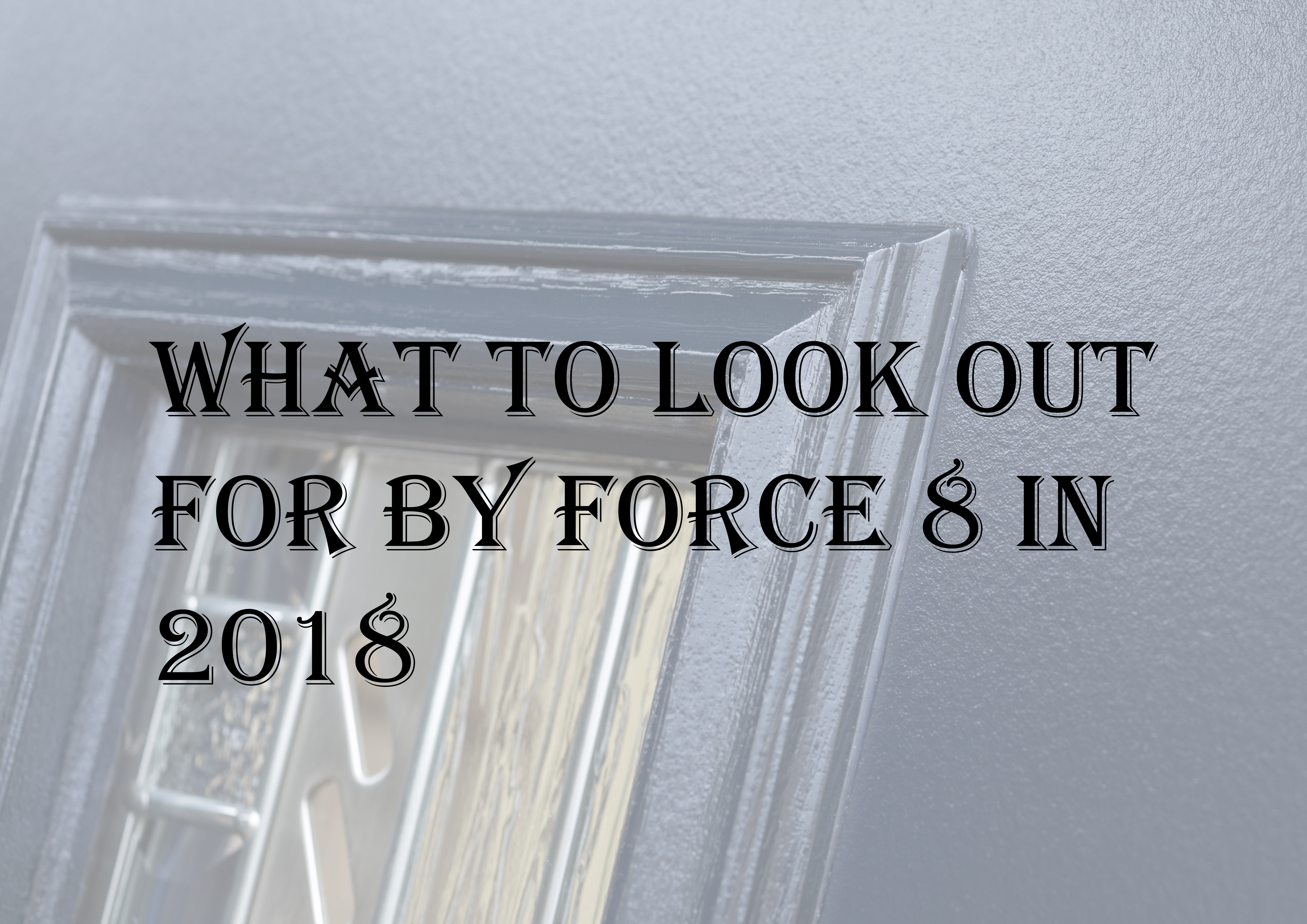 What to look out for by Force 8 in 2018